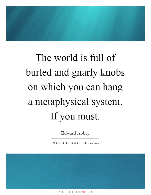 The world is full of burled and gnarly knobs on which you can hang a metaphysical system. If you must Picture Quote #1