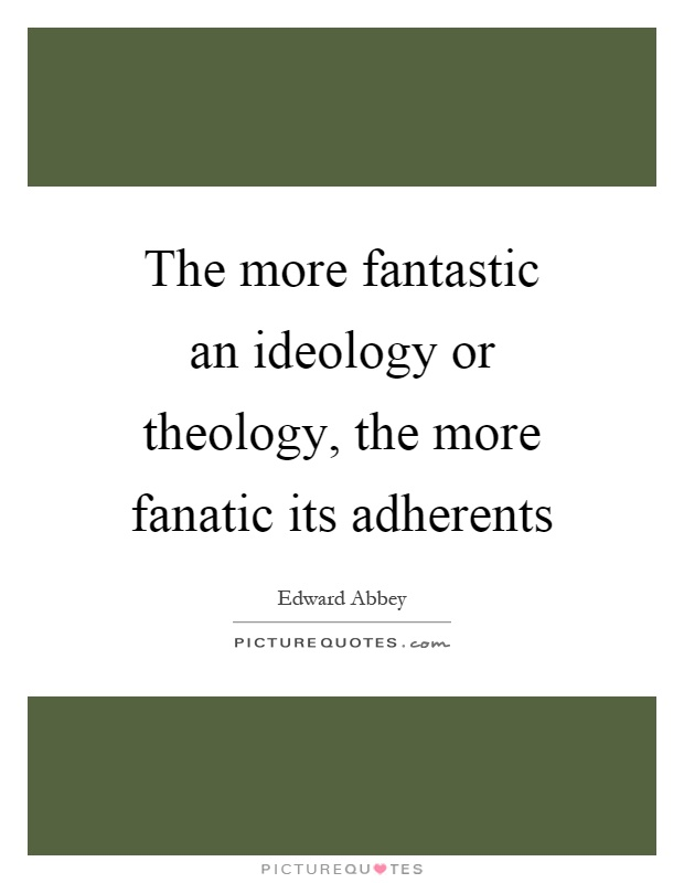 The more fantastic an ideology or theology, the more fanatic its adherents Picture Quote #1