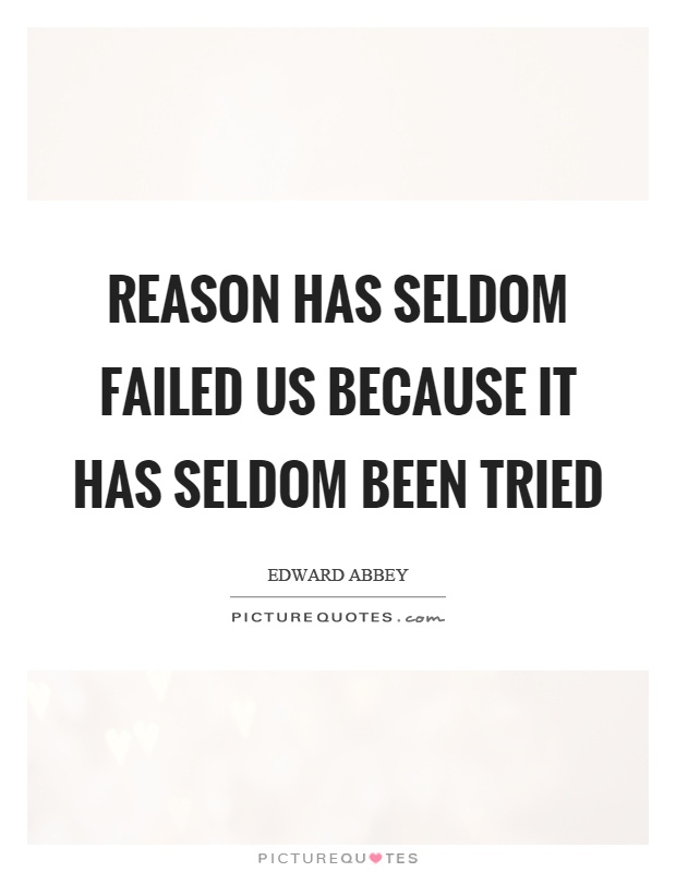 Reason has seldom failed us because it has seldom been tried Picture Quote #1