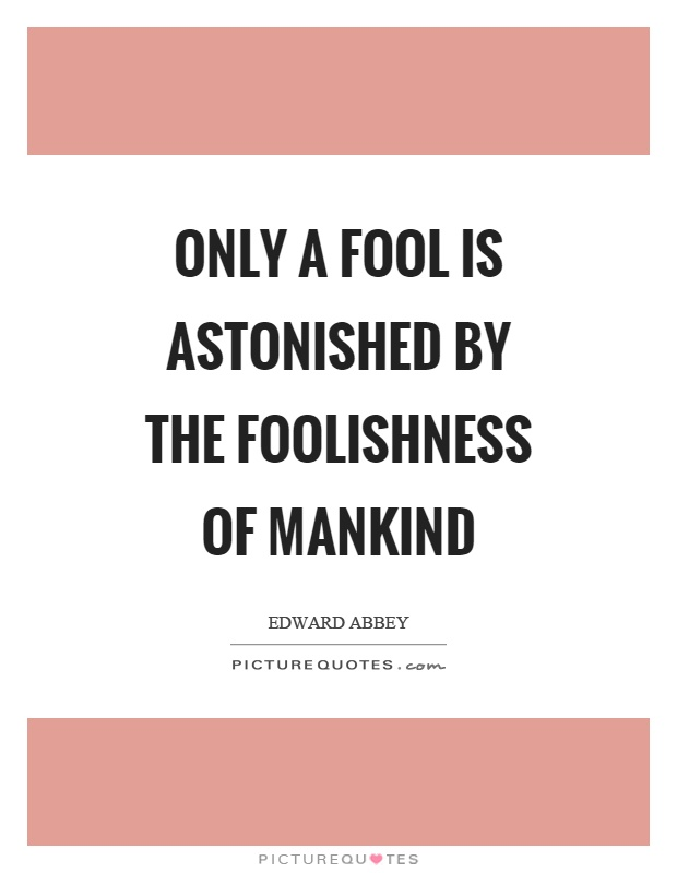 Only a fool is astonished by the foolishness of mankind Picture Quote #1