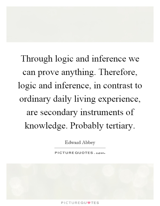 Through logic and inference we can prove anything. Therefore, logic and inference, in contrast to ordinary daily living experience, are secondary instruments of knowledge. Probably tertiary Picture Quote #1