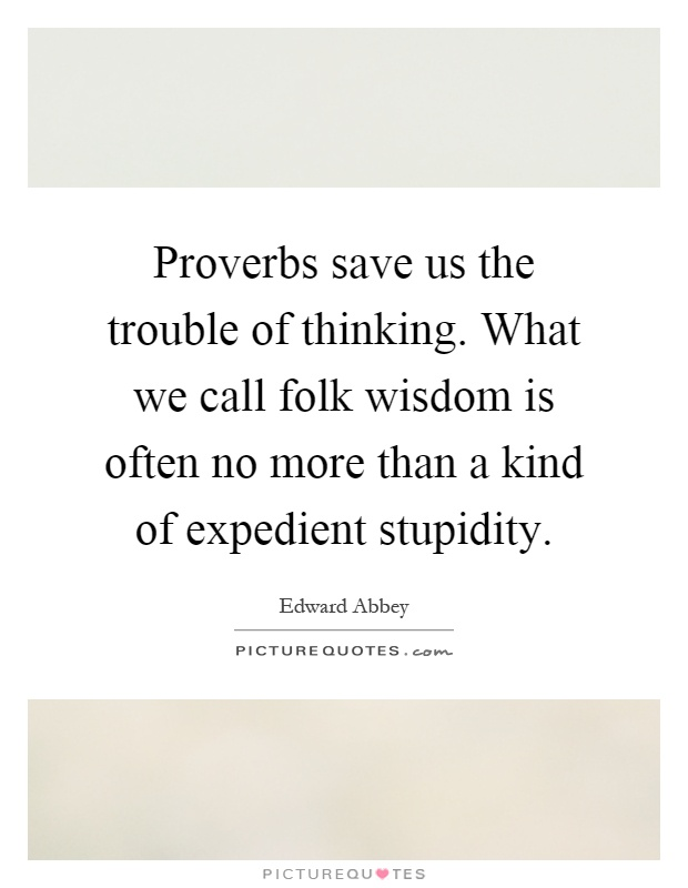 Proverbs save us the trouble of thinking. What we call folk wisdom is often no more than a kind of expedient stupidity Picture Quote #1