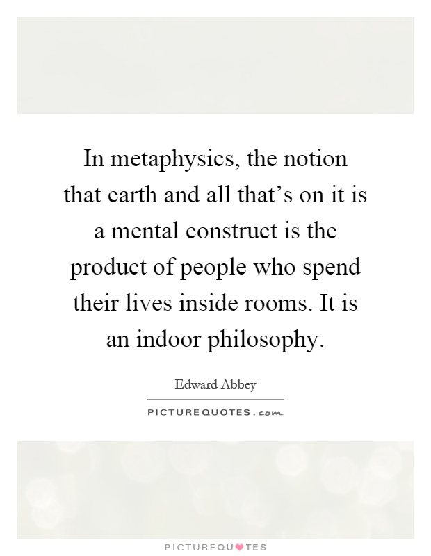 In metaphysics, the notion that earth and all that's on it is a mental construct is the product of people who spend their lives inside rooms. It is an indoor philosophy Picture Quote #1