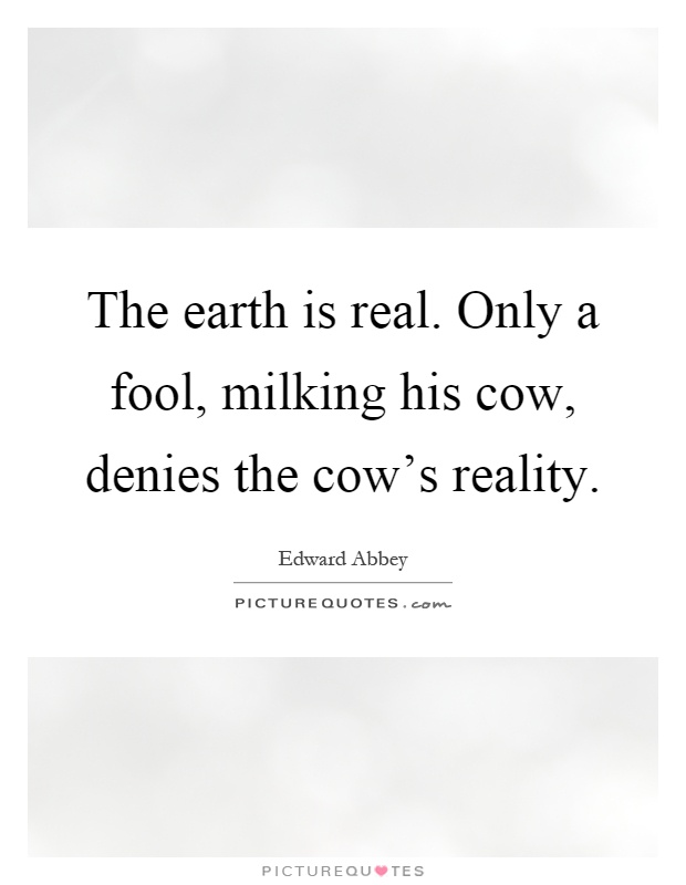 The earth is real. Only a fool, milking his cow, denies the cow's reality Picture Quote #1