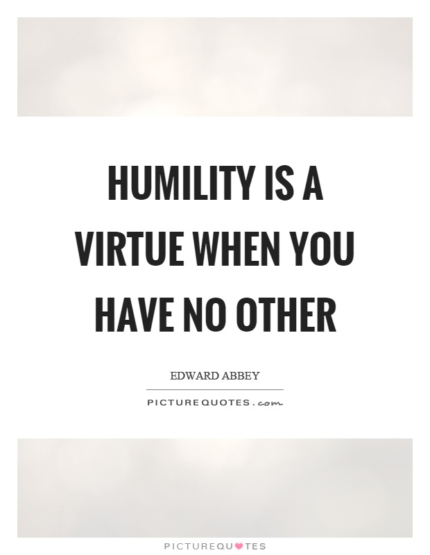 Humility is a virtue when you have no other Picture Quote #1
