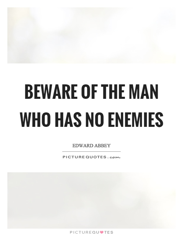 Beware of the man who has no enemies Picture Quote #1