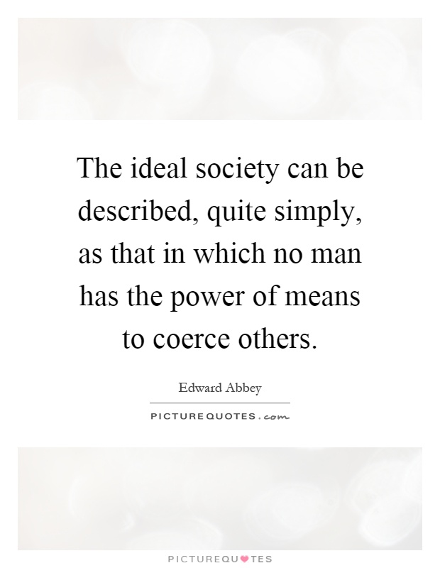 The ideal society can be described, quite simply, as that in which no man has the power of means to coerce others Picture Quote #1