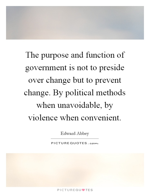 The purpose and function of government is not to preside over change but to prevent change. By political methods when unavoidable, by violence when convenient Picture Quote #1
