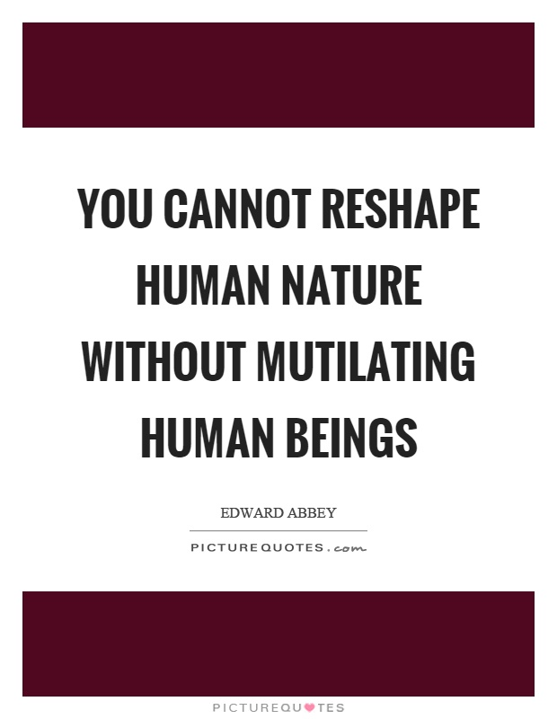 You cannot reshape human nature without mutilating human beings Picture Quote #1