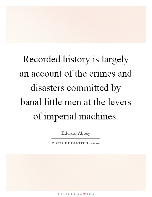 Recorded history is largely an account of the crimes and disasters committed by banal little men at the levers of imperial machines Picture Quote #1