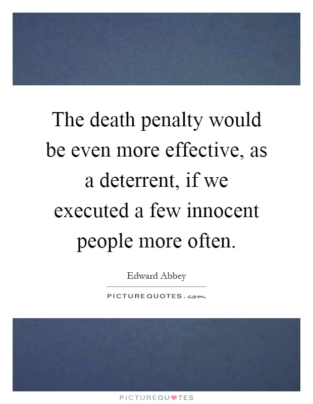 The death penalty would be even more effective, as a deterrent, if we executed a few innocent people more often Picture Quote #1