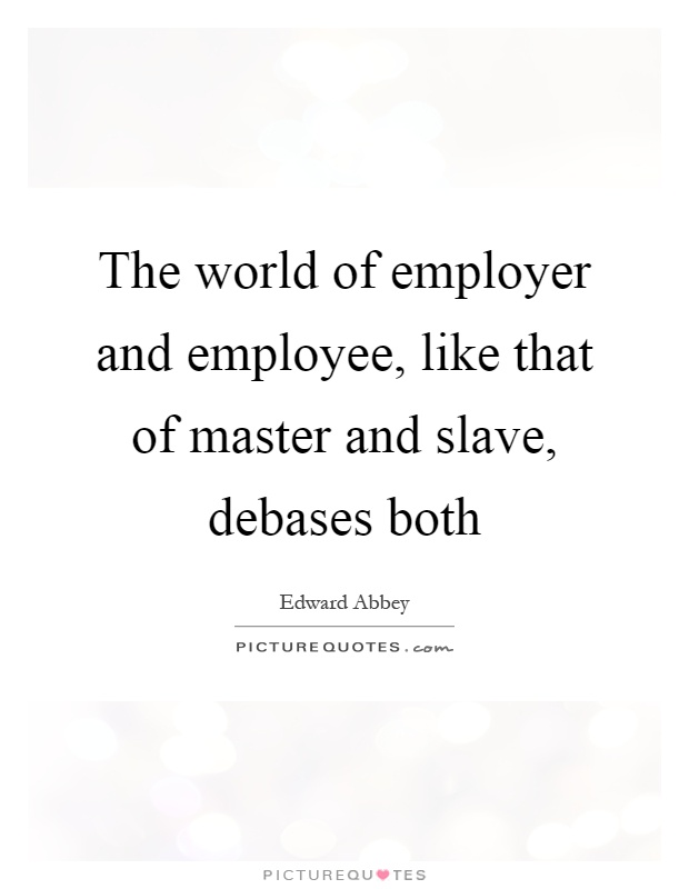 The world of employer and employee, like that of master and slave, debases both Picture Quote #1