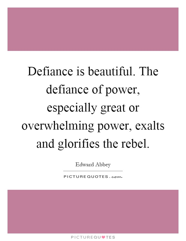 Defiance is beautiful. The defiance of power, especially great or overwhelming power, exalts and glorifies the rebel Picture Quote #1