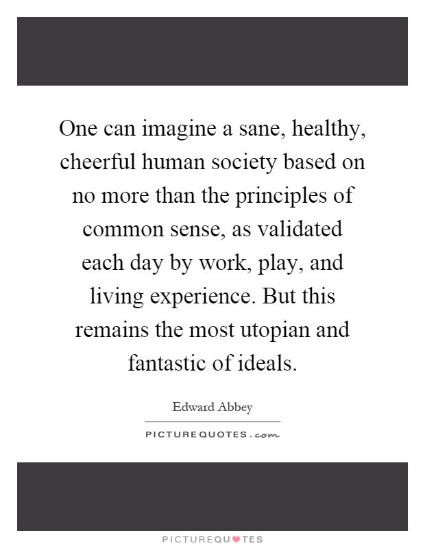One can imagine a sane, healthy, cheerful human society based on no more than the principles of common sense, as validated each day by work, play, and living experience. But this remains the most utopian and fantastic of ideals Picture Quote #1