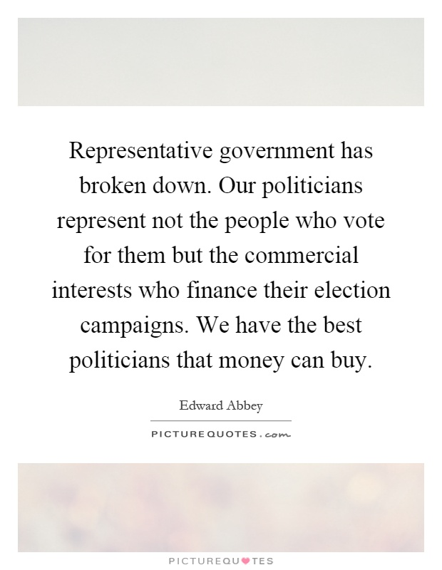 Representative government has broken down. Our politicians represent not the people who vote for them but the commercial interests who finance their election campaigns. We have the best politicians that money can buy Picture Quote #1