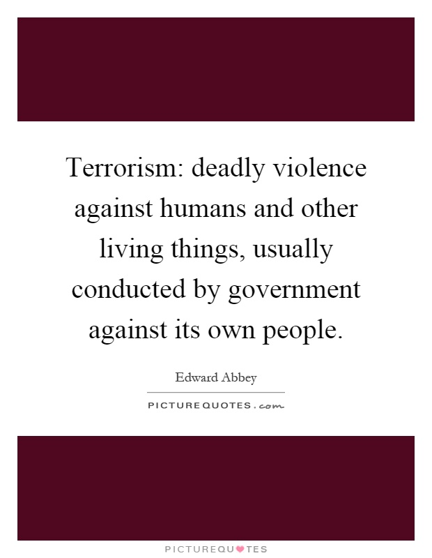 Terrorism: deadly violence against humans and other living things, usually conducted by government against its own people Picture Quote #1