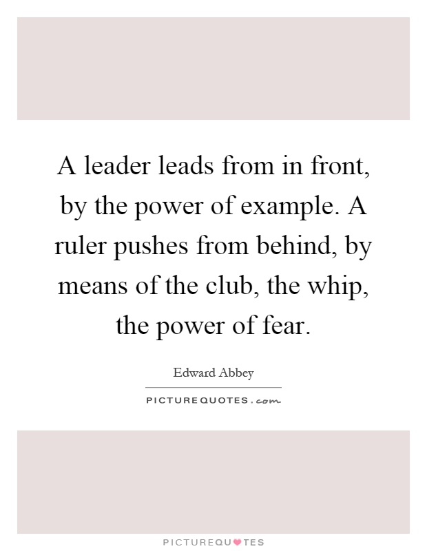 A leader leads from in front, by the power of example. A ruler pushes from behind, by means of the club, the whip, the power of fear Picture Quote #1