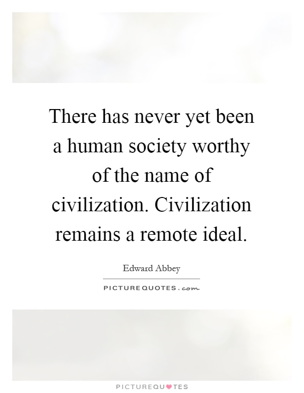 There has never yet been a human society worthy of the name of civilization. Civilization remains a remote ideal Picture Quote #1