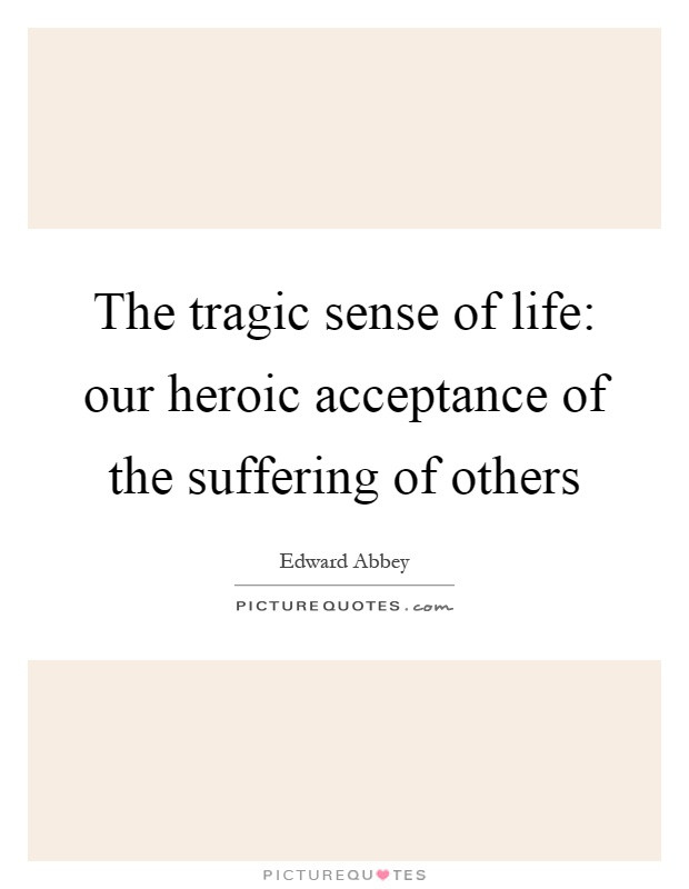 The tragic sense of life: our heroic acceptance of the suffering of others Picture Quote #1