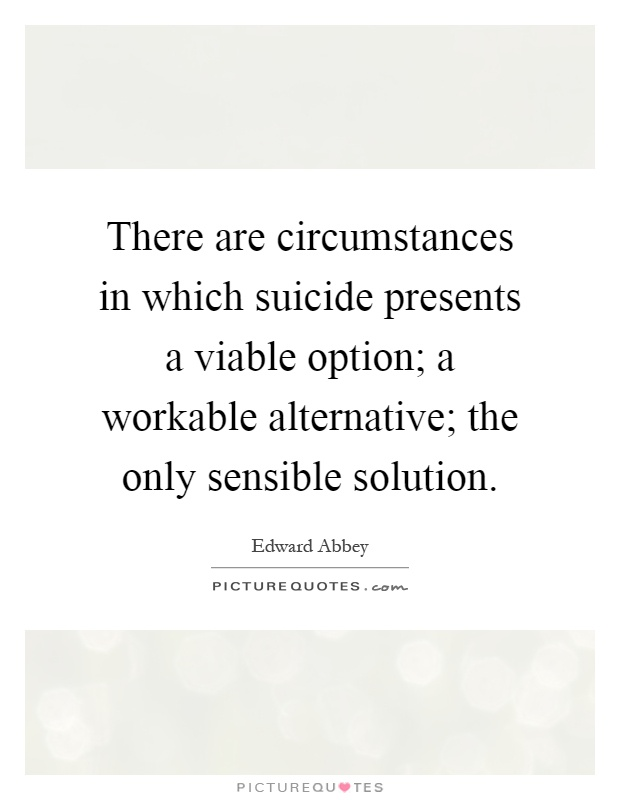 There are circumstances in which suicide presents a viable option; a workable alternative; the only sensible solution Picture Quote #1