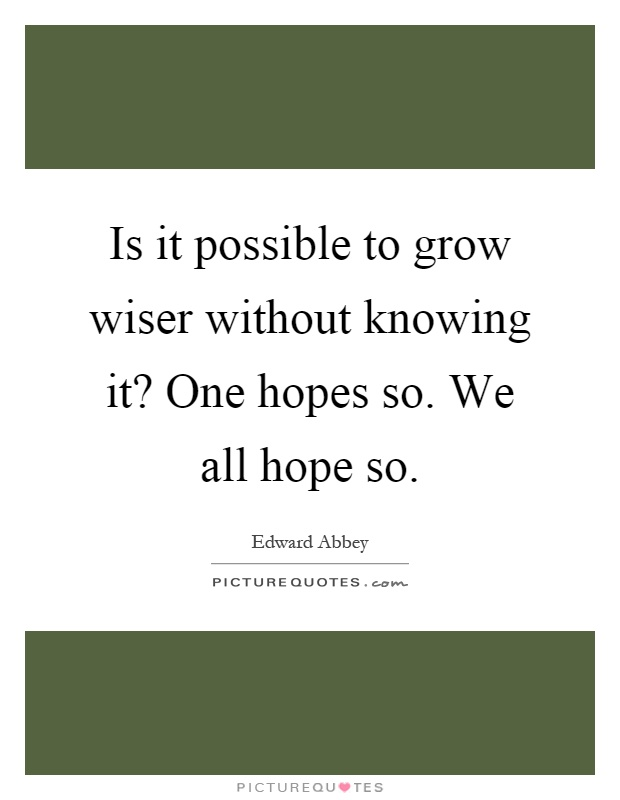 Is it possible to grow wiser without knowing it? One hopes so. We all hope so Picture Quote #1
