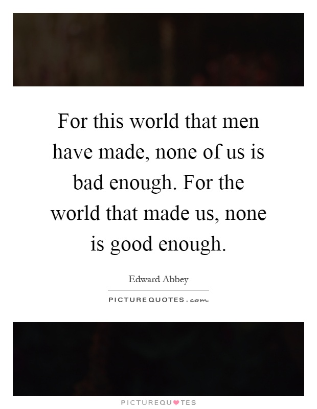 For this world that men have made, none of us is bad enough. For the world that made us, none is good enough Picture Quote #1