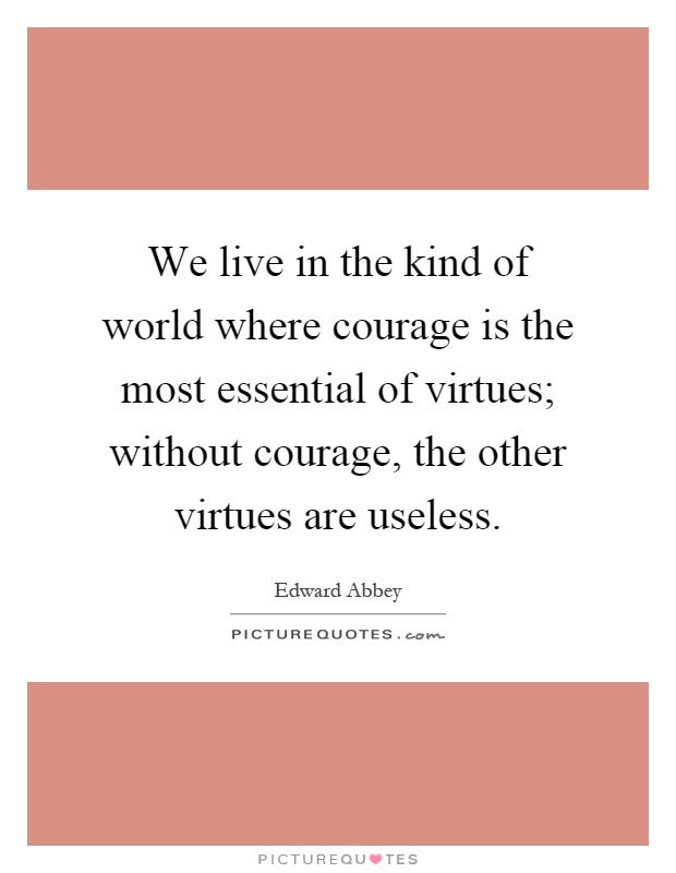 We live in the kind of world where courage is the most essential of virtues; without courage, the other virtues are useless Picture Quote #1