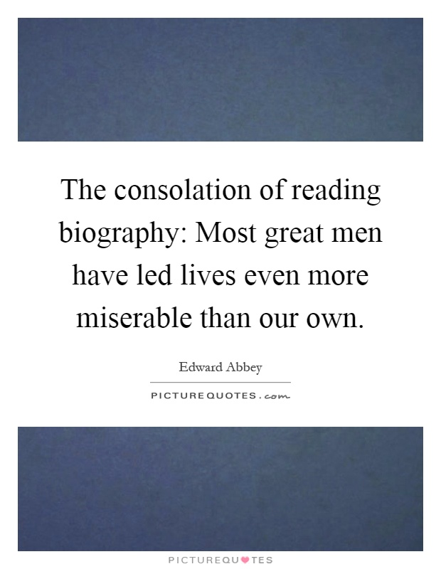 The consolation of reading biography: Most great men have led lives even more miserable than our own Picture Quote #1