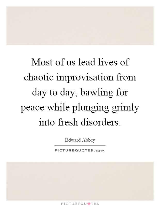 Most of us lead lives of chaotic improvisation from day to day, bawling for peace while plunging grimly into fresh disorders Picture Quote #1