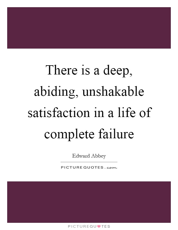 There is a deep, abiding, unshakable satisfaction in a life of complete failure Picture Quote #1