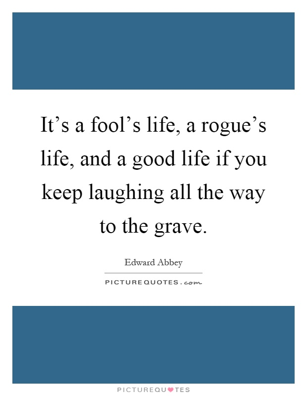 It's a fool's life, a rogue's life, and a good life if you keep laughing all the way to the grave Picture Quote #1