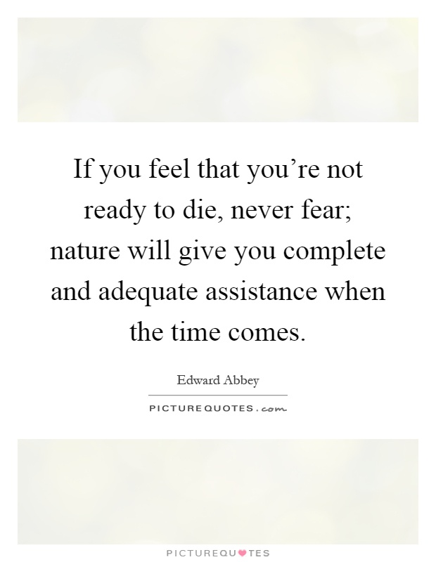 If you feel that you're not ready to die, never fear; nature will give you complete and adequate assistance when the time comes Picture Quote #1