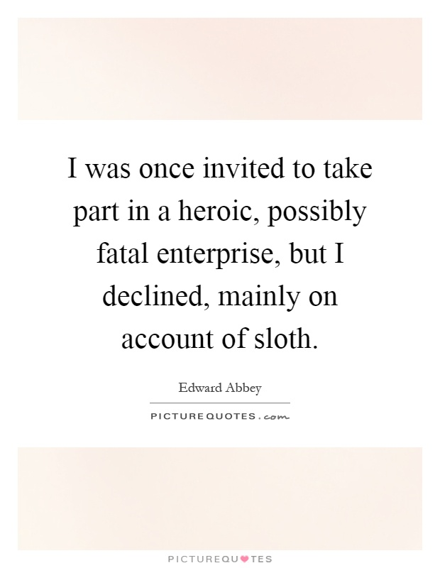 I was once invited to take part in a heroic, possibly fatal enterprise, but I declined, mainly on account of sloth Picture Quote #1