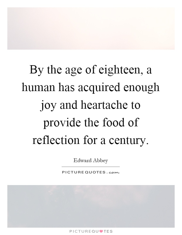 By the age of eighteen, a human has acquired enough joy and heartache to provide the food of reflection for a century Picture Quote #1