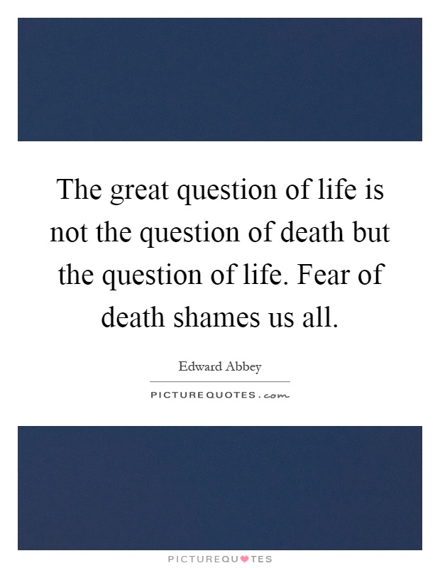 The great question of life is not the question of death but the question of life. Fear of death shames us all Picture Quote #1