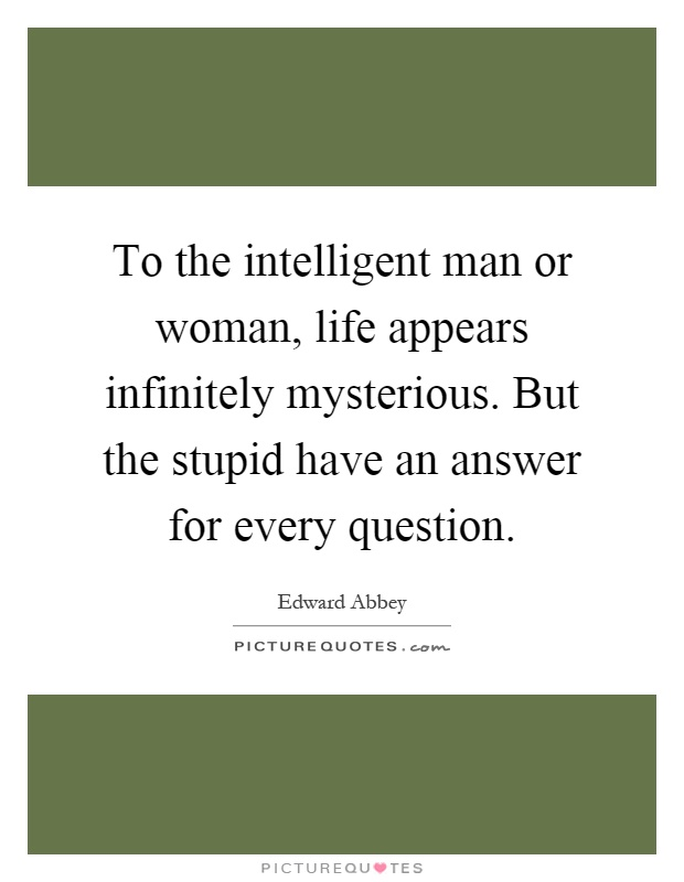 To the intelligent man or woman, life appears infinitely mysterious. But the stupid have an answer for every question Picture Quote #1