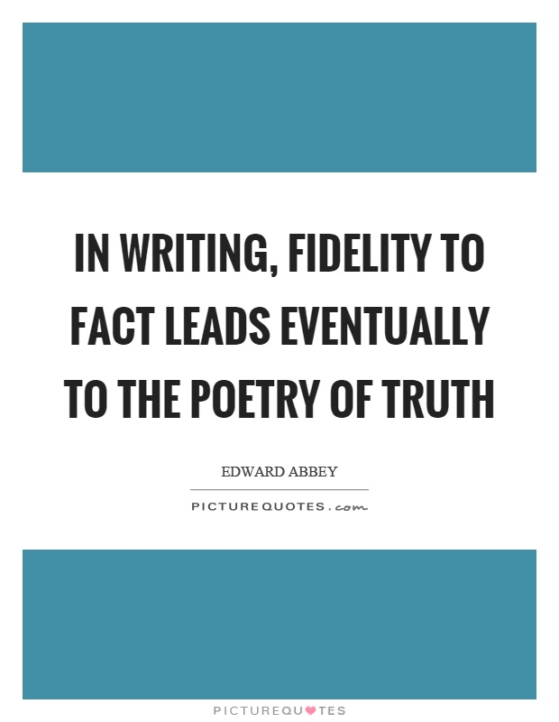 In writing, fidelity to fact leads eventually to the poetry of truth Picture Quote #1