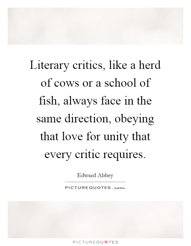 Literary critics, like a herd of cows or a school of fish, always face in the same direction, obeying that love for unity that every critic requires Picture Quote #1