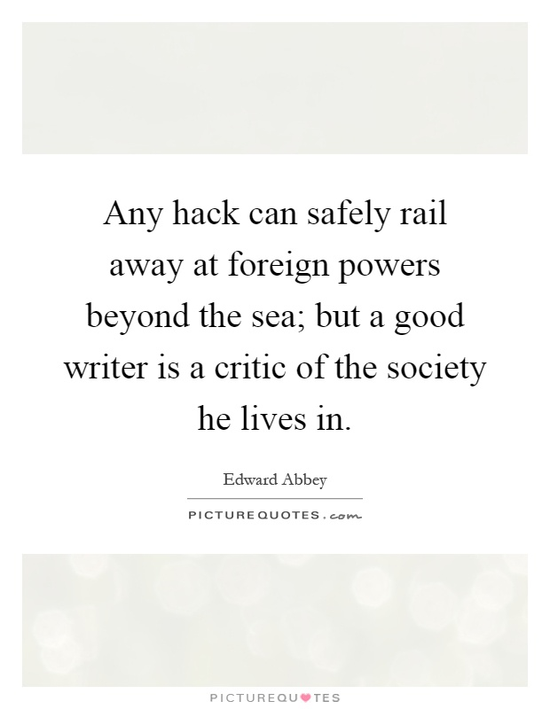 Any hack can safely rail away at foreign powers beyond the sea; but a good writer is a critic of the society he lives in Picture Quote #1
