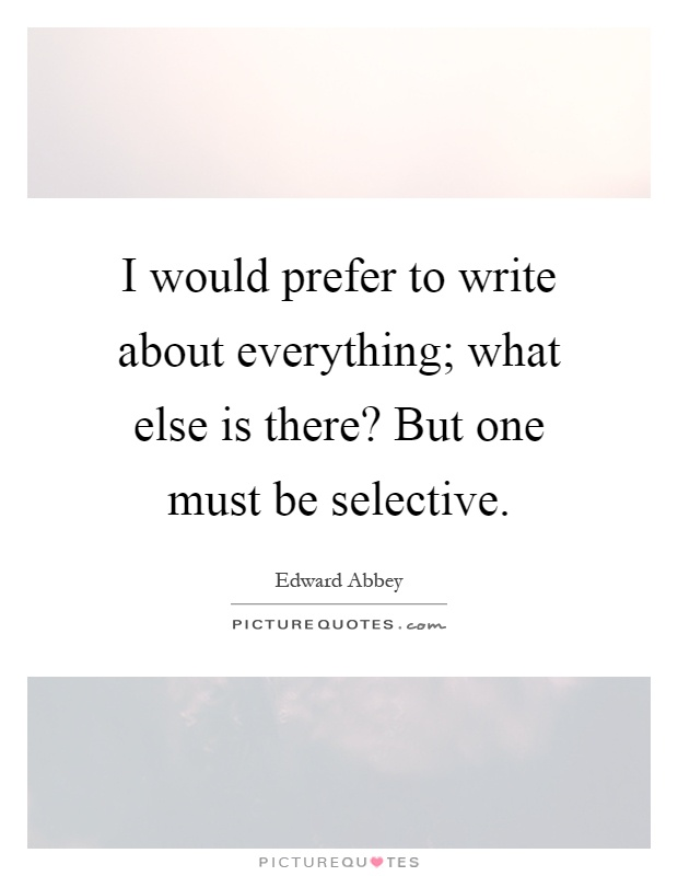 I would prefer to write about everything; what else is there? But one must be selective Picture Quote #1