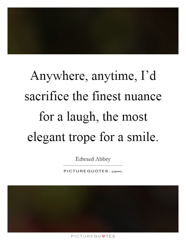 Anywhere, anytime, I'd sacrifice the finest nuance for a laugh, the most elegant trope for a smile Picture Quote #1