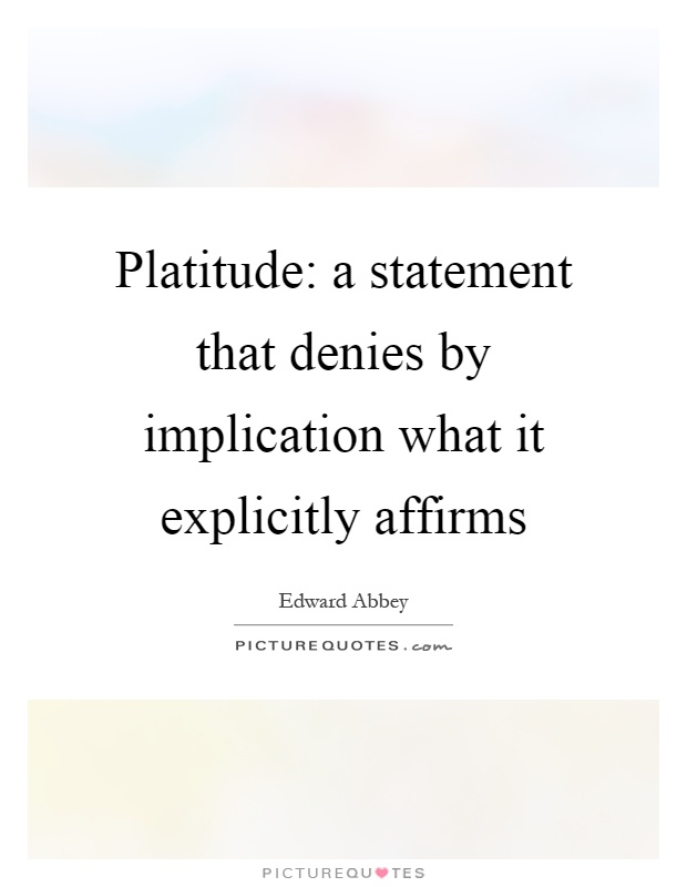 Platitude: a statement that denies by implication what it explicitly affirms Picture Quote #1