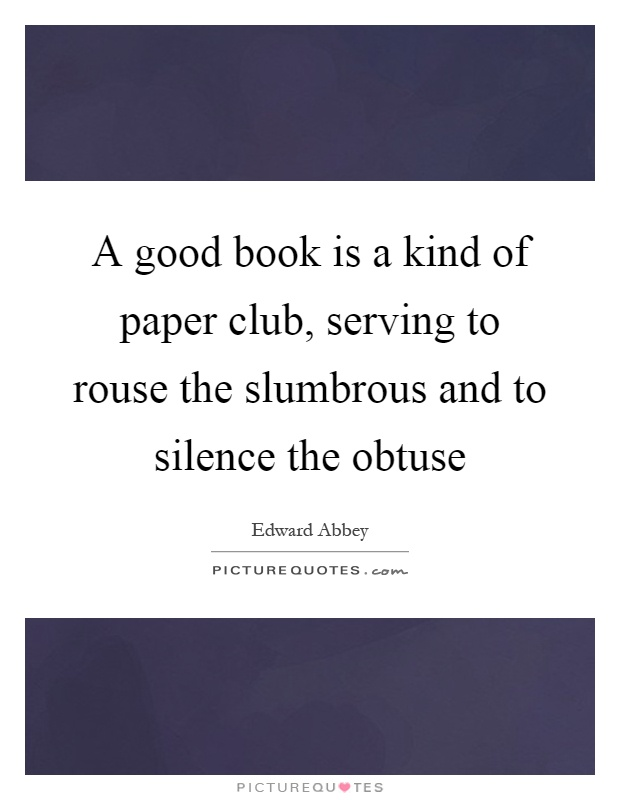 A good book is a kind of paper club, serving to rouse the slumbrous and to silence the obtuse Picture Quote #1