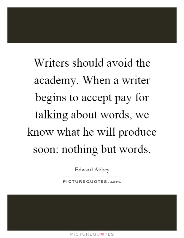 Writers should avoid the academy. When a writer begins to accept pay for talking about words, we know what he will produce soon: nothing but words Picture Quote #1