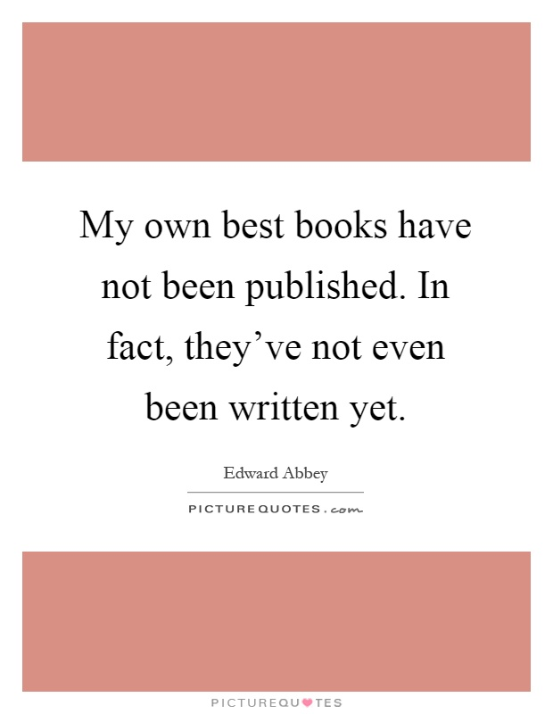 My own best books have not been published. In fact, they've not even been written yet Picture Quote #1
