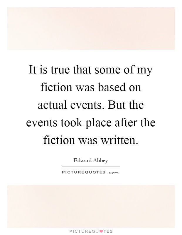 It is true that some of my fiction was based on actual events. But the events took place after the fiction was written Picture Quote #1