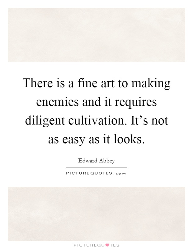 There is a fine art to making enemies and it requires diligent cultivation. It's not as easy as it looks Picture Quote #1