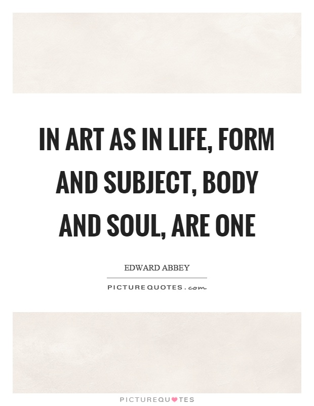 In Art As In Life Form And Subject Body And Soul Are One Picture Quotes