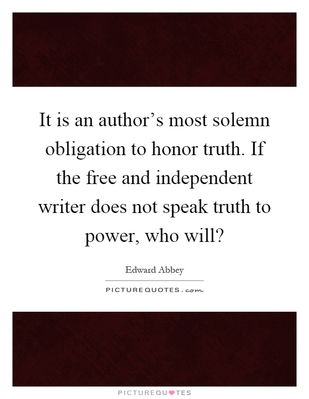It is an author's most solemn obligation to honor truth. If the free and independent writer does not speak truth to power, who will? Picture Quote #1