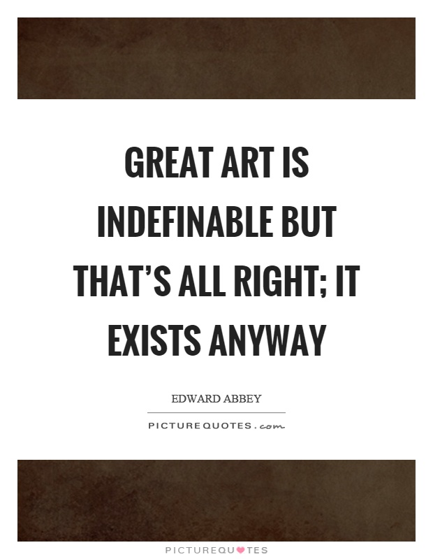 Great art is indefinable but that's all right; it exists anyway Picture Quote #1